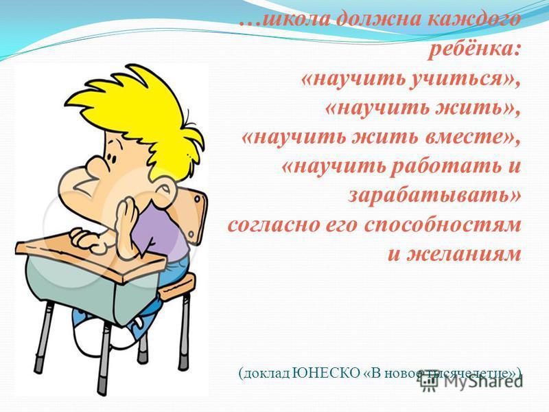 …школа должна каждого ребёнка: «научить учиться», «научить жить», «научить жить вместе», «научить работать и зарабатывать» согласно его способностям и желаниям (доклад ЮНЕСКО «В новое тысячелетие»)