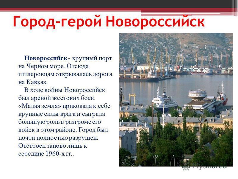 Город-герой Новороссийск Новороссийск - крупный порт на Черном море. Отсюда гитлеровцам открывалась дорога на Кавказ. В ходе войны Новороссийск был ареной жестоких боев. «Малая земля» приковала к себе крупные силы врага и сыграла большую роль в разгр