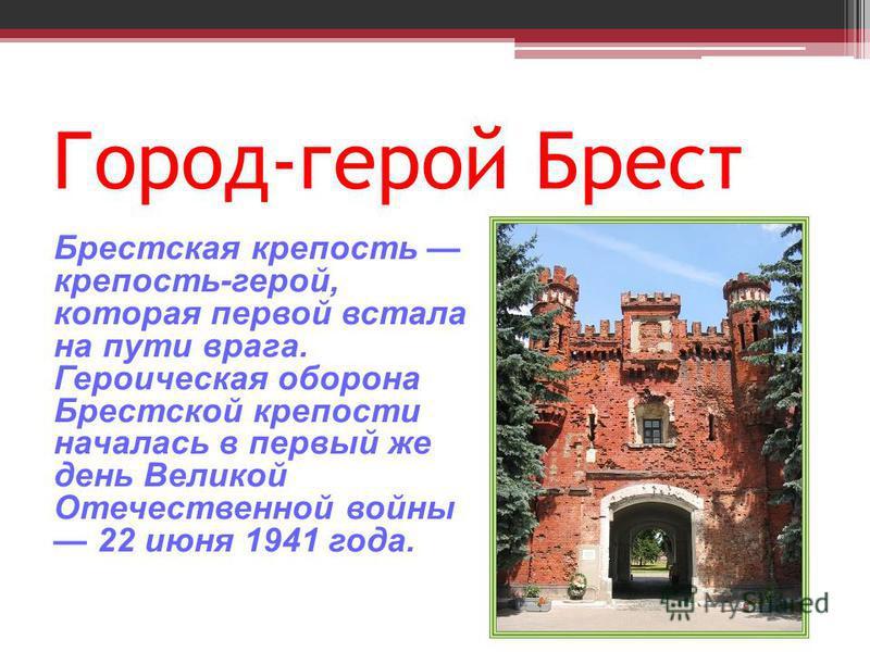 Город-герой Брест Брестская крепость крепость-герой, которая первой встала на пути врага. Героическая оборона Брестской крепости началась в первый же день Великой Отечественной войны 22 июня 1941 года.