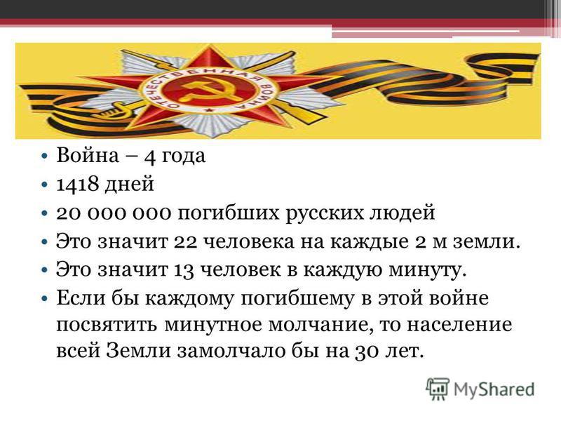 Война – 4 года 1418 дней 20 000 000 погибших русских людей Это значит 22 человека на каждые 2 м земли. Это значит 13 человек в каждую минуту. Если бы каждому погибшему в этой войне посвятить минутное молчание, то население всей Земли замолчало бы на