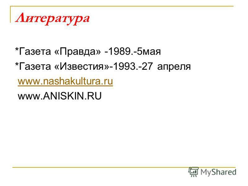 Литература *Газета «Правда» -1989.-5 мая *Газета «Известия»-1993.-27 апреля www.nashakultura.ru www.ANISKIN.RU