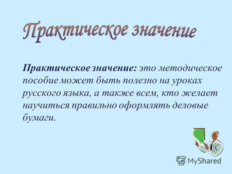 Практическое значение: это методическое пособие может быть полезно на уроках русского языка, а также всем, кто желает научиться правильно оформлять деловые бумаги.