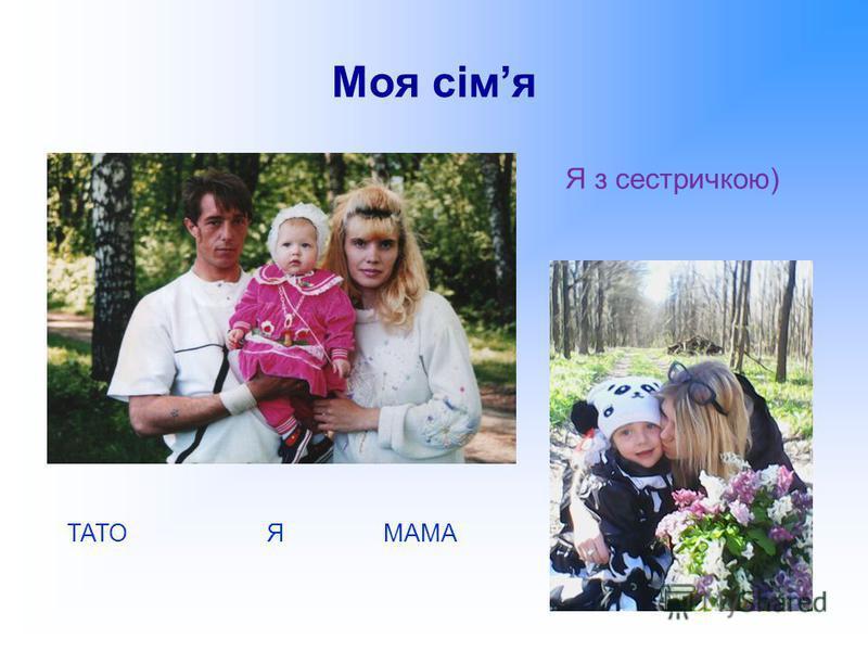 Моя сімя ТАТО Я МАМА Я з сестричкою)
