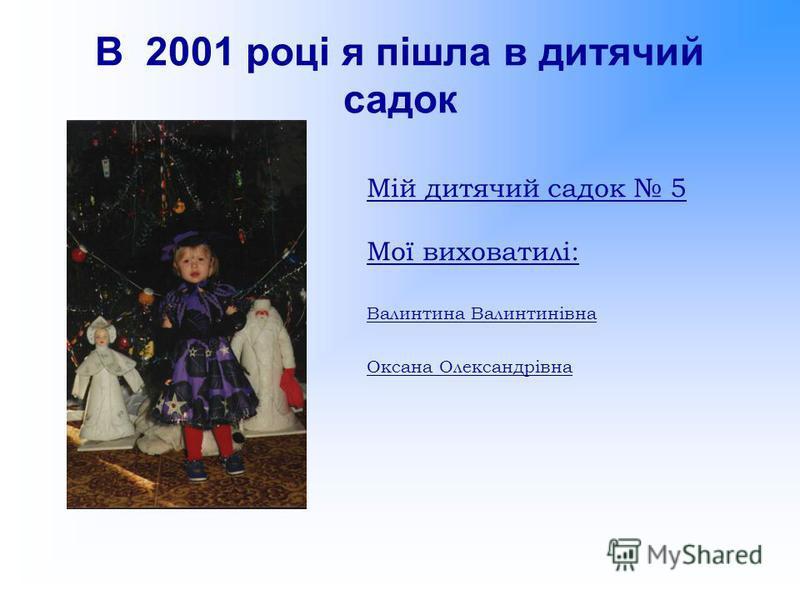 В 2001 році я пішла в дитячий садок Мій дитячий садок 5 Мої виховатилі: Валинтина Валинтинівна Оксана Олександрівна