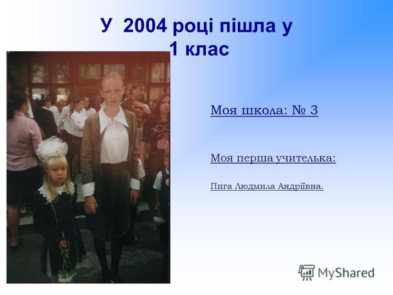 У 2004 році пішла у 1 клас Моя школа: 3 Моя перша учителька: Пига Людмила Андріївна.