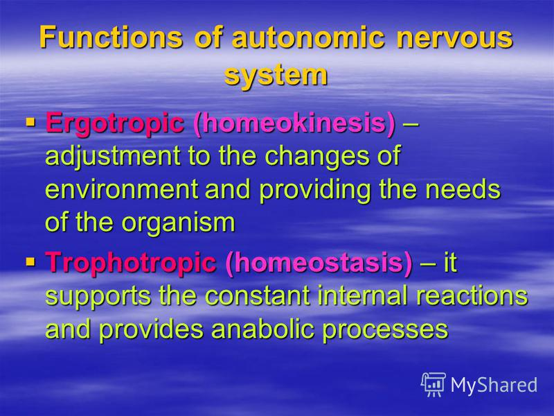 Functions of autonomic nervous system Ergotropic (homeokinesis) – adjustment to the changes of environment and providing the needs of the organism Ergotropic (homeokinesis) – adjustment to the changes of environment and providing the needs of the org