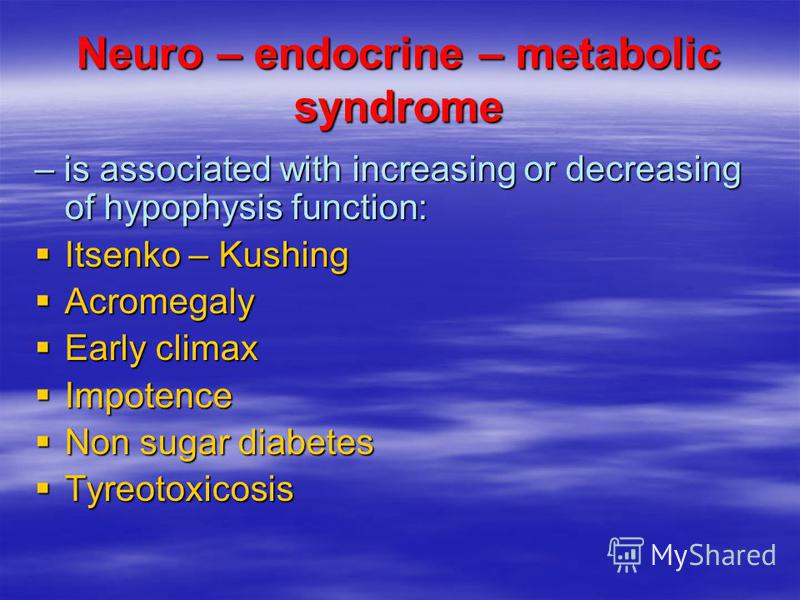 Neuro – endocrine – metabolic syndrome – is associated with increasing or decreasing of hypophysis function: Itsenko – Kushing Itsenko – Kushing Acromegaly Acromegaly Early climax Early climax Impotence Impotence Non sugar diabetes Non sugar diabetes