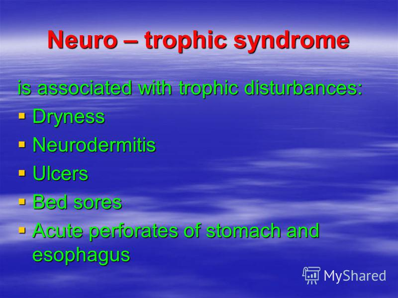 Neuro – trophic syndrome is associated with trophic disturbances: Dryness Dryness Neurodermitis Neurodermitis Ulcers Ulcers Bed sores Bed sores Acute perforates of stomach and esophagus Acute perforates of stomach and esophagus