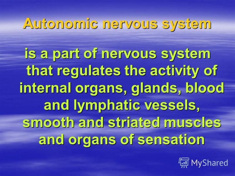 Autonomic nervous system is a part of nervous system that regulates the activity of internal organs, glands, blood and lymphatic vessels, smooth and striated muscles and organs of sensation