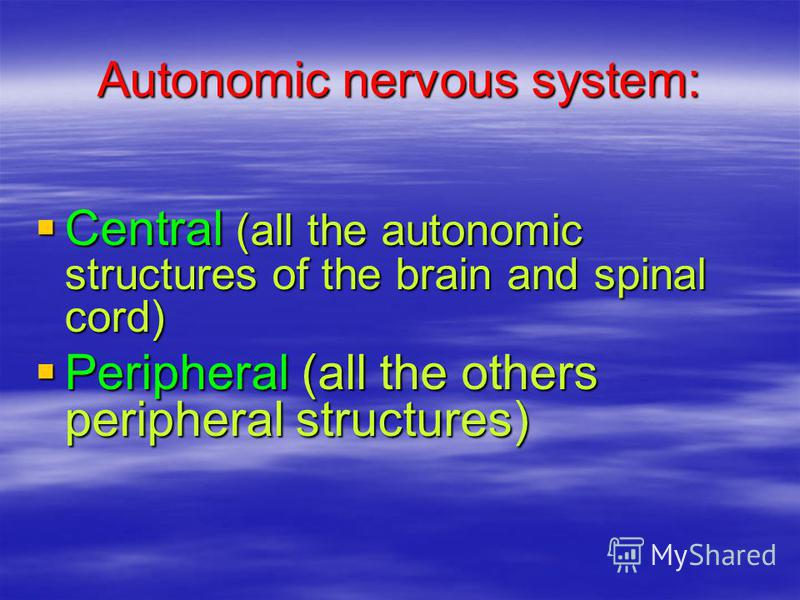 Autonomic nervous system: Central (all the autonomic structures of the brain and spinal cord) Central (all the autonomic structures of the brain and spinal cord) Peripheral (all the others peripheral structures) Peripheral (all the others peripheral