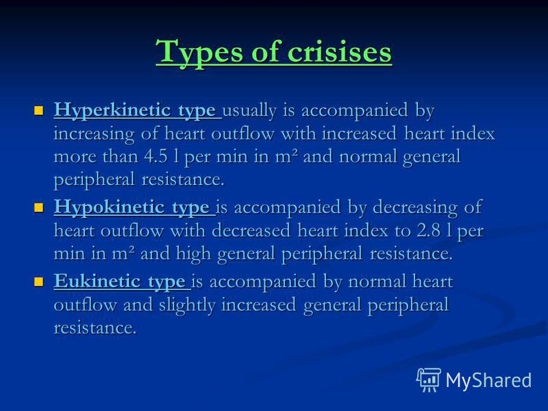 Types of crisises Hyperkinetic type usually is accompanied by increasing of heart outflow with increased heart index more than 4.5 l per min in m² and normal general peripheral resistance. Hyperkinetic type usually is accompanied by increasing of hea