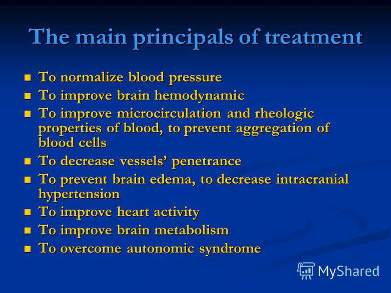 The main principals of treatment To normalize blood pressure To normalize blood pressure To improve brain hemodynamic To improve brain hemodynamic To improve microcirculation and rheologic properties of blood, to prevent aggregation of blood cells To
