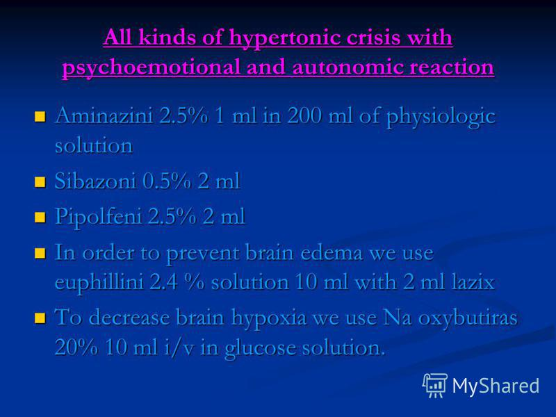 All kinds of hypertonic crisis with psychoemotional and autonomic reaction Aminazini 2.5% 1 ml in 200 ml of physiologic solution Aminazini 2.5% 1 ml in 200 ml of physiologic solution Sibazoni 0.5% 2 ml Sibazoni 0.5% 2 ml Pipolfeni 2.5% 2 ml Pipolfeni