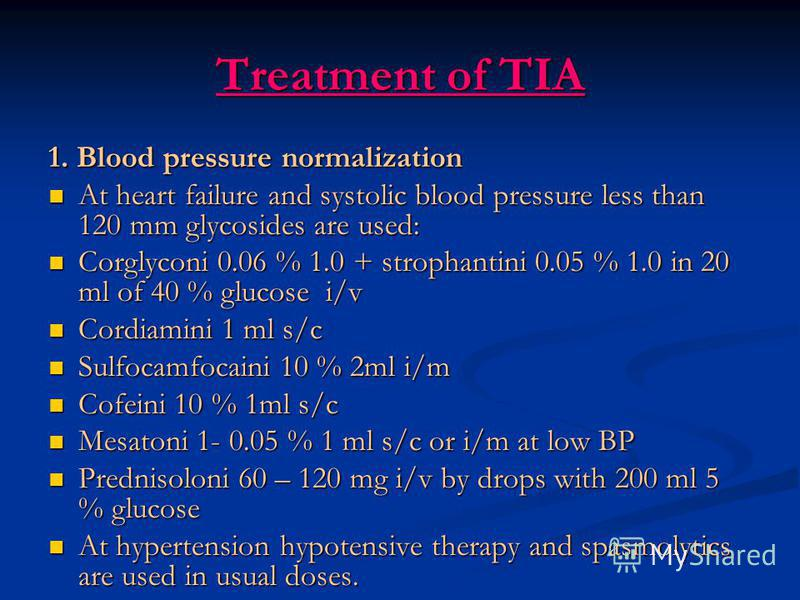 Treatment of TIA 1. Blood pressure normalization At heart failure and systolic blood pressure less than 120 mm glycosides are used: At heart failure and systolic blood pressure less than 120 mm glycosides are used: Corglyconi 0.06 % 1.0 + strophantin
