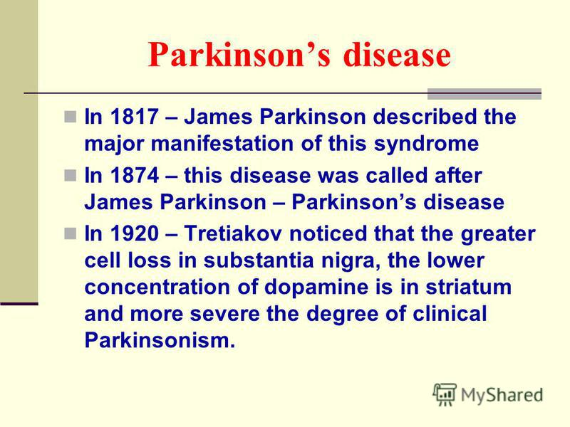 Parkinsons disease In 1817 – James Parkinson described the major manifestation of this syndrome In 1874 – this disease was called after James Parkinson – Parkinsons disease In 1920 – Tretiakov noticed that the greater cell loss in substantia nigra, t