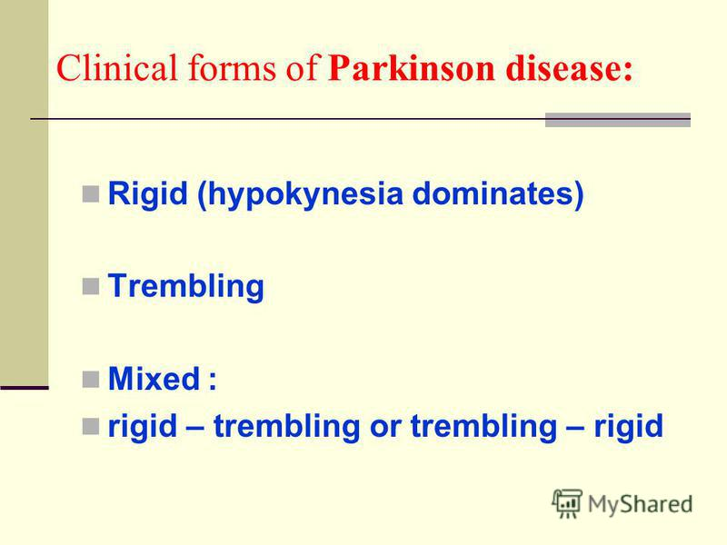 Clinical forms of Parkinson disease: Rigid (hypokynesia dominates) Trembling Mixed : rigid – trembling or trembling – rigid