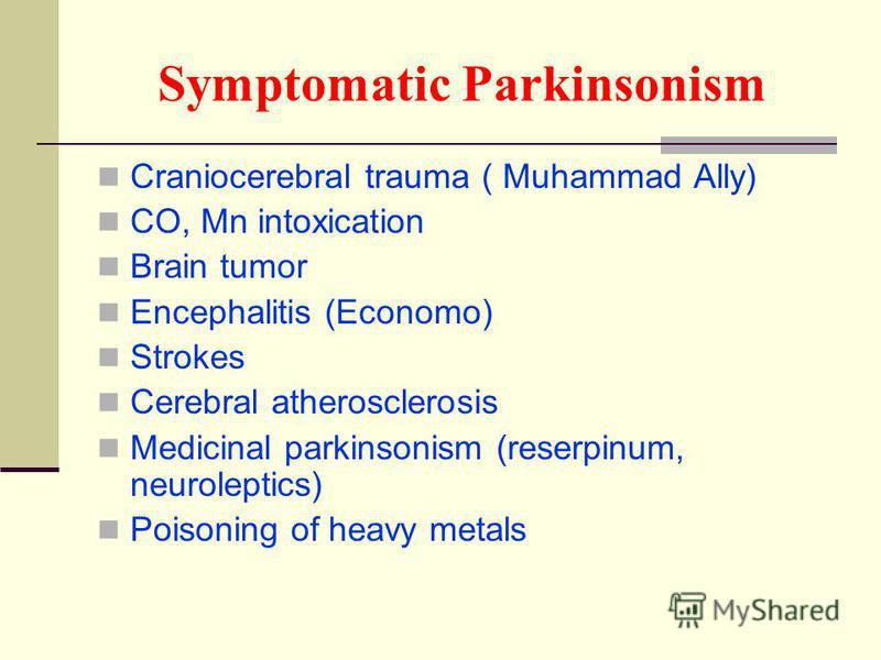 Symptomatic Parkinsonism Craniocerebral trauma ( Muhammad Ally) CO, Mn intoxication Brain tumor Encephalitis (Economo) Strokes Cerebral atherosclerosis Medicinal parkinsonism (reserpinum, neuroleptics) Poisoning of heavy metals