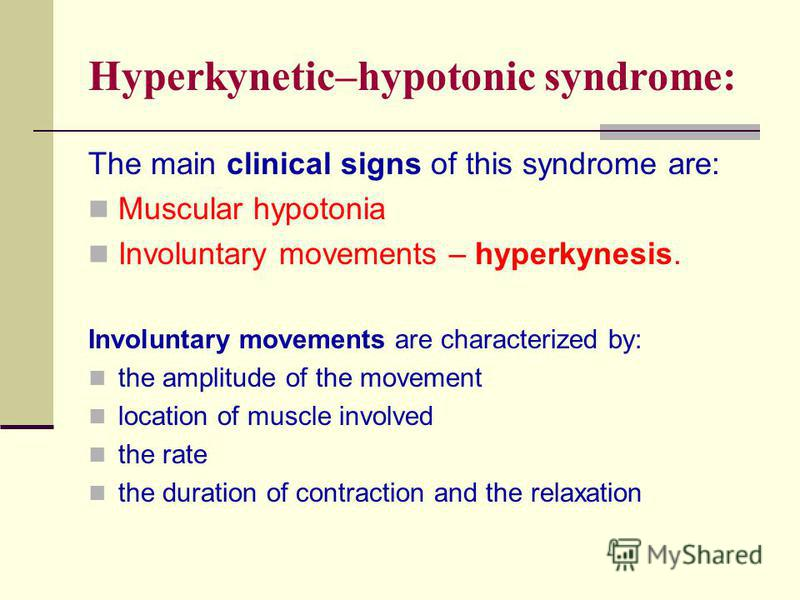 Hyperkynetic–hypotonic syndrome: The main clinical signs of this syndrome are: Muscular hypotonia Involuntary movements – hyperkynesis. Involuntary movements are characterized by: the amplitude of the movement location of muscle involved the rate the