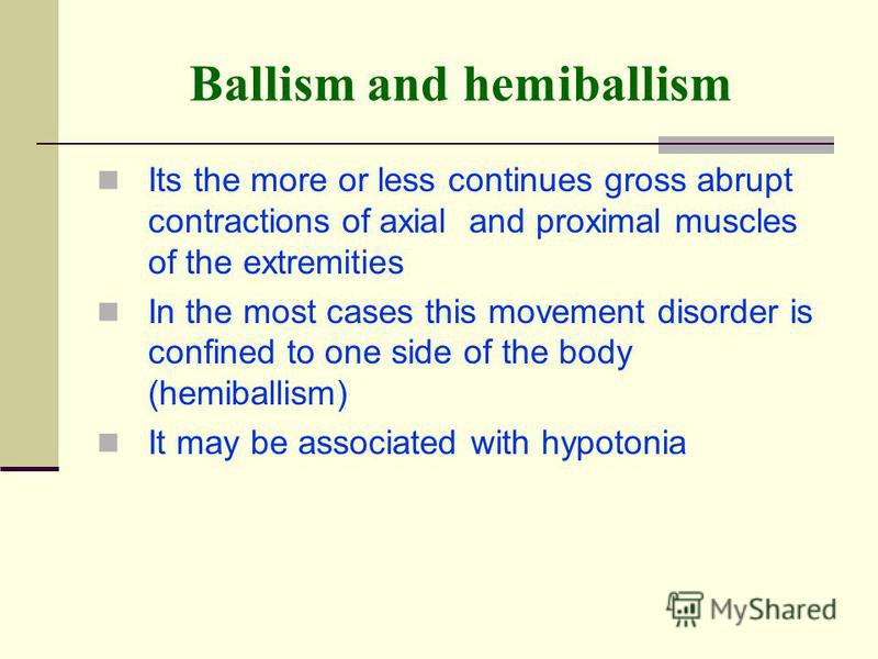 Ballism and hemiballism Its the more or less continues gross abrupt contractions of axial and proximal muscles of the extremities In the most cases this movement disorder is confined to one side of the body (hemiballism) It may be associated with hyp