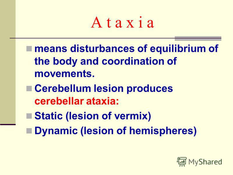 A t a x i a means disturbances of equilibrium of the body and coordination of movements. Cerebellum lesion produces cerebellar ataxia: Static (lesion of vermix) Dynamic (lesion of hemispheres)