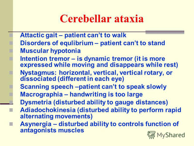 Cerebellar ataxia Attactic gait – patient cant to walk Disorders of equlibrium – patient cant to stand Muscular hypotonia Intention tremor – is dynamic tremor (it is more expressed while moving and disappears while rest) Nystagmus: horizontal, vertic