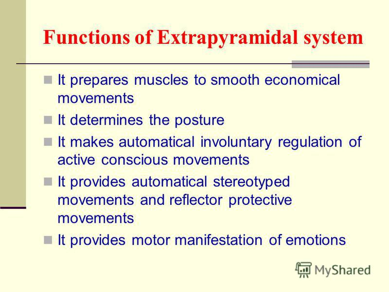 Functions of Extrapyramidal system It prepares muscles to smooth economical movements It determines the posture It makes automatical involuntary regulation of active conscious movements It provides automatical stereotyped movements and reflector prot