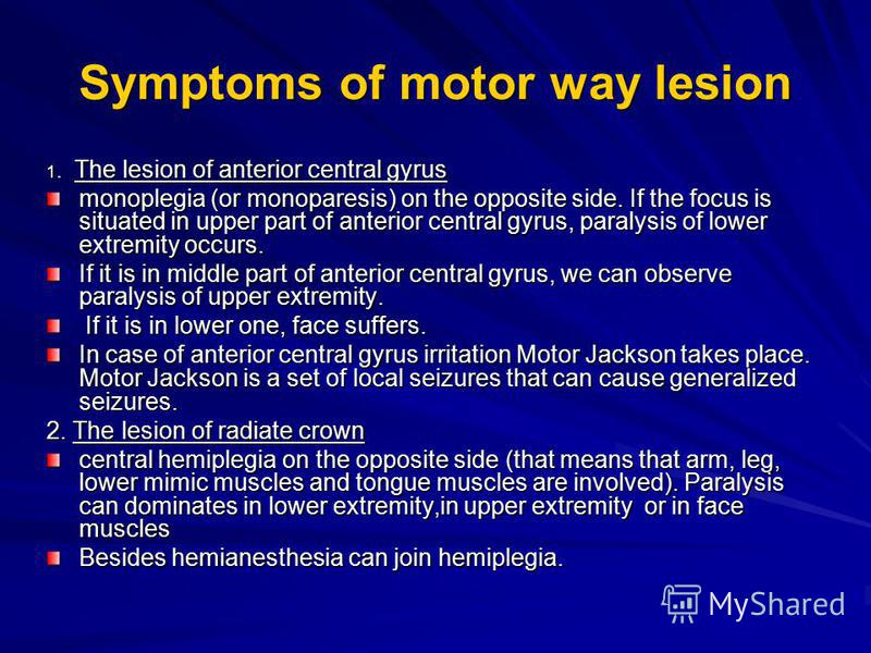 Symptoms of motor way lesion 1. The lesion of anterior central gyrus monoplegia (or monoparesis) on the opposite side. If the focus is situated in upper part of anterior central gyrus, paralysis of lower extremity occurs. If it is in middle part of a
