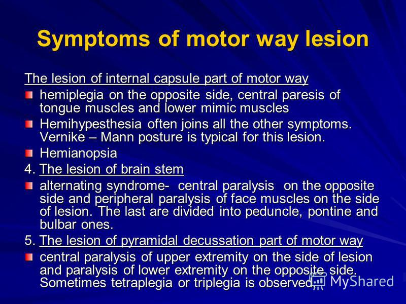 Symptoms of motor way lesion The lesion of internal capsule part of motor way hemiplegia on the opposite side, central paresis of tongue muscles and lower mimic muscles Hemihypesthesia often joins all the other symptoms. Vernike – Mann posture is typ