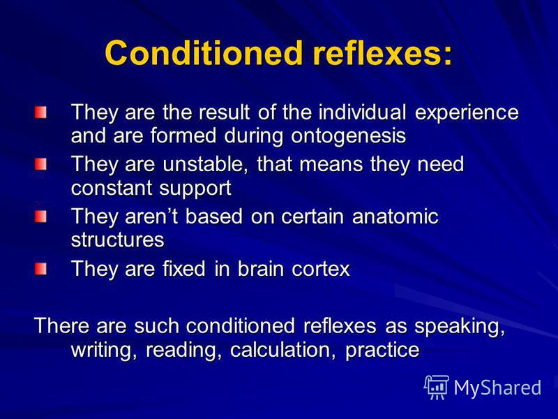 Conditioned reflexes: They are the result of the individual experience and are formed during ontogenesis They are unstable, that means they need constant support They arent based on certain anatomic structures They are fixed in brain cortex There are