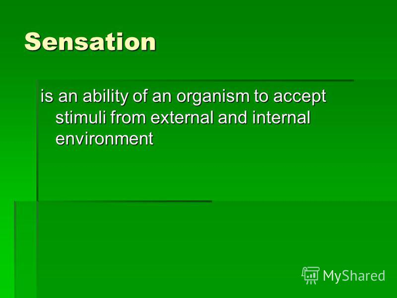 Sensation is an ability of an organism to accept stimuli from external and internal environment