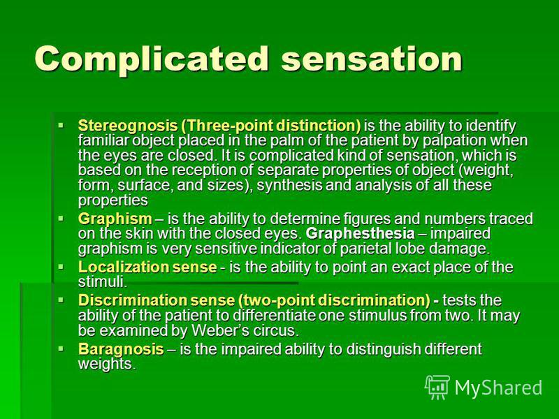 Complicated sensation Stereognosis (Three-point distinction) is the ability to identify familiar object placed in the palm of the patient by palpation when the eyes are closed. It is complicated kind of sensation, which is based on the reception of s