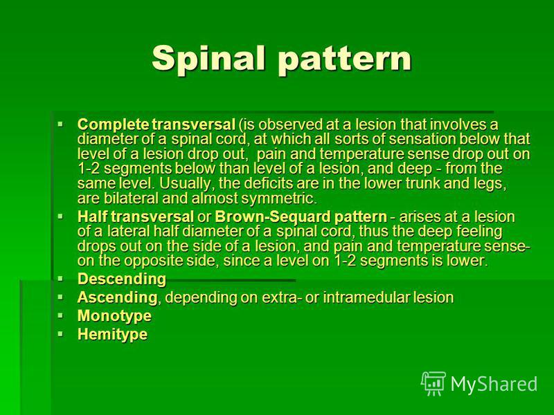 Spinal pattern Complete transversal (is observed at a lesion that involves a diameter of a spinal cord, at which all sorts of sensation below that level of a lesion drop out, pain and temperature sense drop out on 1-2 segments below than level of a l