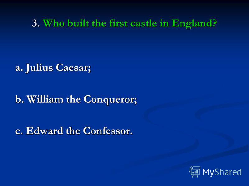 3. Who built the first castle in England? a. Julius Caesar; b. William the Conqueror; c. Edward the Confessor.