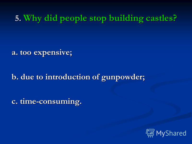 5. Why did people stop building castles? a. too expensive; b. due to introduction of gunpowder; c. time-consuming.