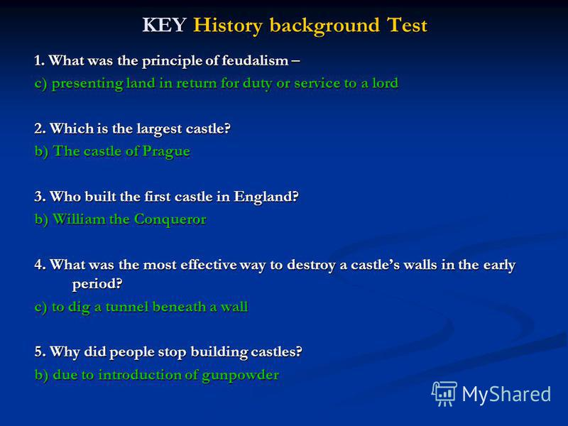 KEY History background Test 1. What was the principle of feudalism – c) presenting land in return for duty or service to a lord 2. Which is the largest castle? b) The castle of Prague 3. Who built the first castle in England? b) William the Conqueror