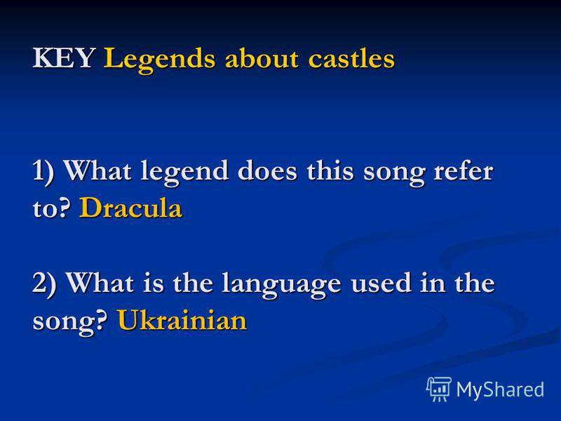 KEY Legends about castles 1) What legend does this song refer to? Dracula 2) What is the language used in the song? Ukrainian