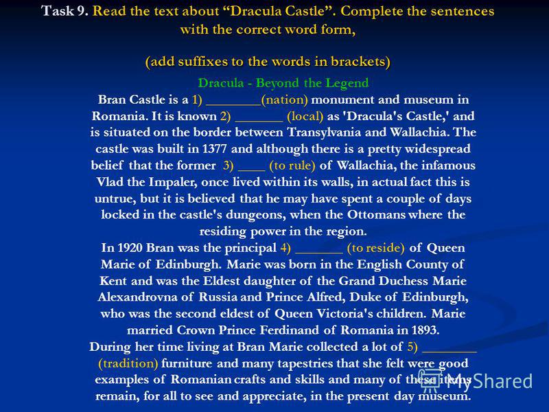 Task 9. Read the text about Dracula Castle. Complete the sentences with the correct word form, (add suffixes to the words in brackets) Dracula - Beyond the Legend Bran Castle is a 1) ________(nation) monument and museum in Romania. It is known 2) ___