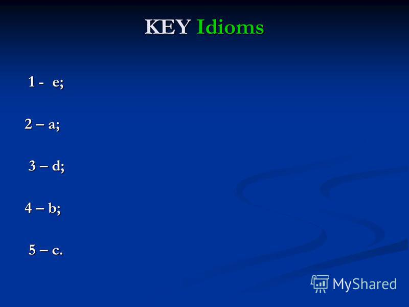 KEY Idioms 1 - e; 1 - e; 2 – a; 3 – d; 3 – d; 4 – b; 5 – c. 5 – c.