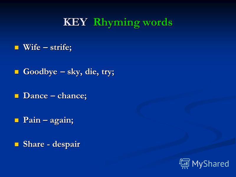 KEY Rhyming words Wife – strife; Wife – strife; Goodbye – sky, die, try; Goodbye – sky, die, try; Dance – chance; Dance – chance; Pain – again; Pain – again; Share - despair Share - despair