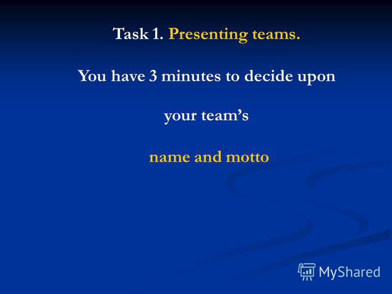 Task 1. Presenting teams. You have 3 minutes to decide upon your teams name and motto