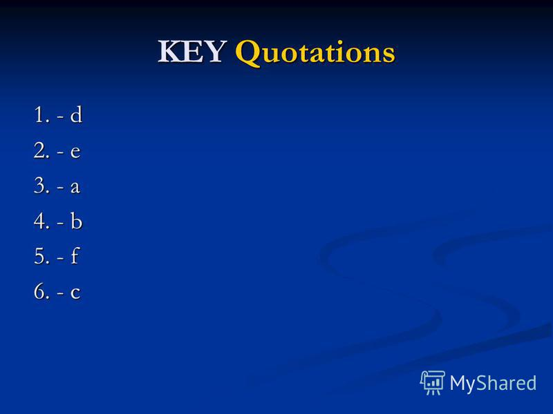 KEY Quotations 1. - d 2. - e 3. - a 4. - b 5. - f 6. - c