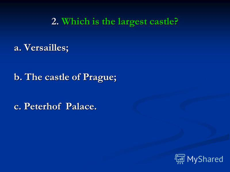 2. Which is the largest castle? a. Versailles; b. The castle of Prague; c. Peterhof Palace.