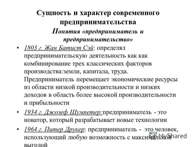 Сущность и характер современного предпринимательства П онятия «предприниматель и предпринимательство» 1803 г. Жан Батист Сэй: определял предпринимательскую деятельность как как комбинирование трех классических факторов производства:земли, капитала, т