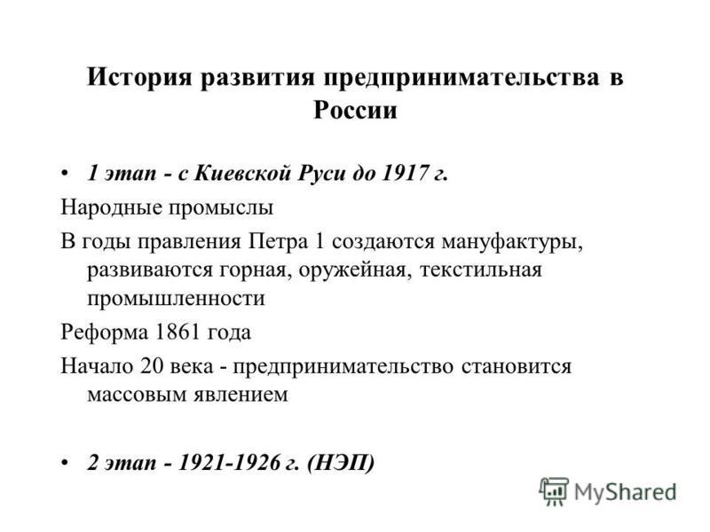 История развития предпринимательства в России 1 этап - с Киевской Руси до 1917 г. Народные промыслы В годы правления Петра 1 создаются мануфактуры, развиваются горная, оружейная, текстильная промышленности Реформа 1861 года Начало 20 века - предприни