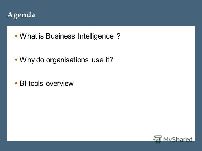 Agenda What is Business Intelligence ? Why do organisations use it? BI tools overview