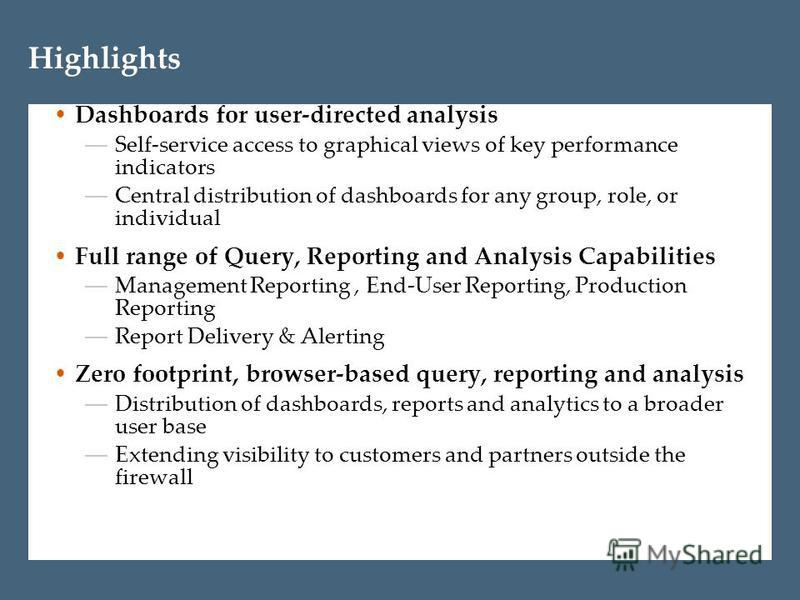 Highlights Dashboards for user-directed analysis Self-service access to graphical views of key performance indicators Central distribution of dashboards for any group, role, or individual Full range of Query, Reporting and Analysis Capabilities Manag