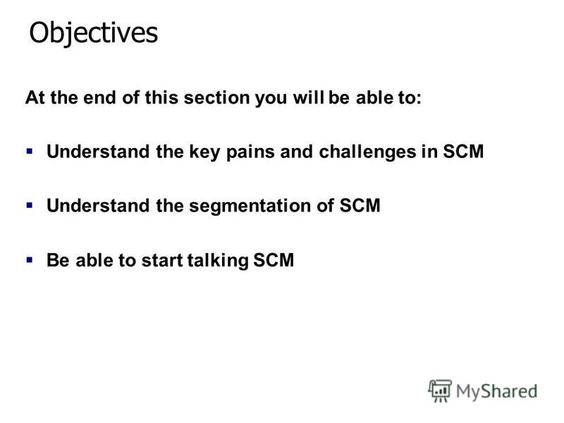 1 Copyright © 2004, Manugistics, Inc. All rights reserved. Objectives At the end of this section you will be able to: Understand the key pains and challenges in SCM Understand the segmentation of SCM Be able to start talking SCM