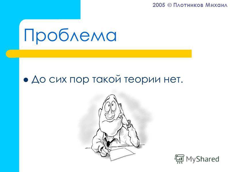 2005 Плотников Михаил Проблема До сих пор такой теории нет.