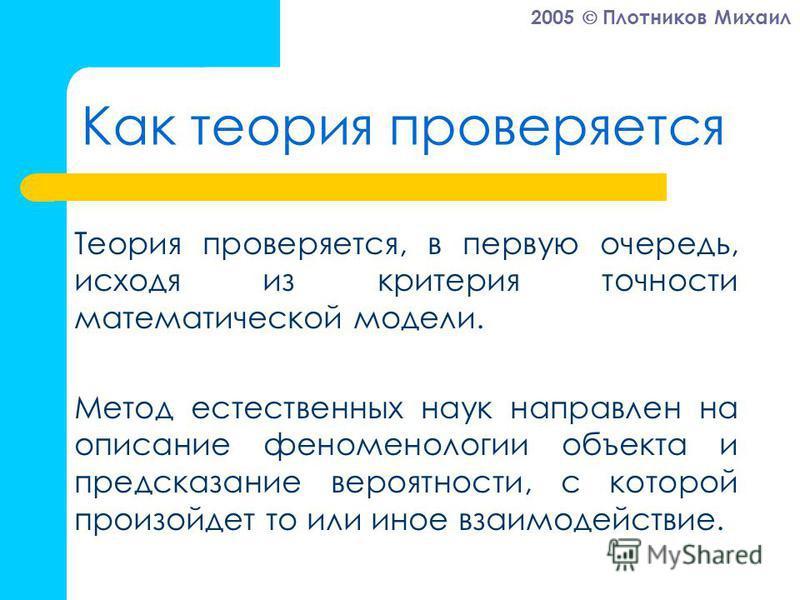 2005 Плотников Михаил Как теория проверяется Теория проверяется, в первую очередь, исходя из критерия точности математической модели. Метод естественных наук направлен на описание феноменологии объекта и предсказание вероятности, с которой произойдет