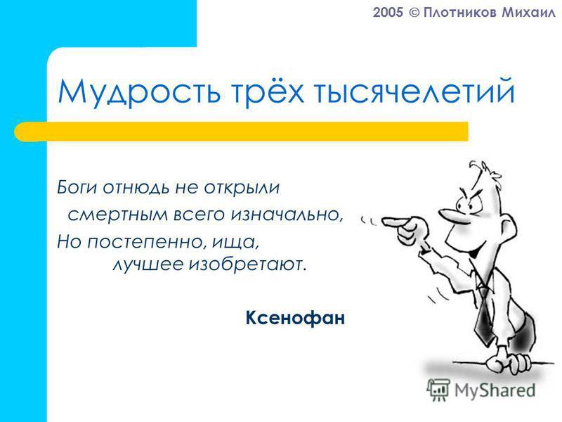 2005 Плотников Михаил Мудрость трёх тысячелетий Боги отнюдь не открыли смертным всего изначально, Но постепенно, ища, лучшее изобретают. Ксенофан